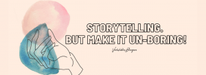 storytelling - but make it unboring